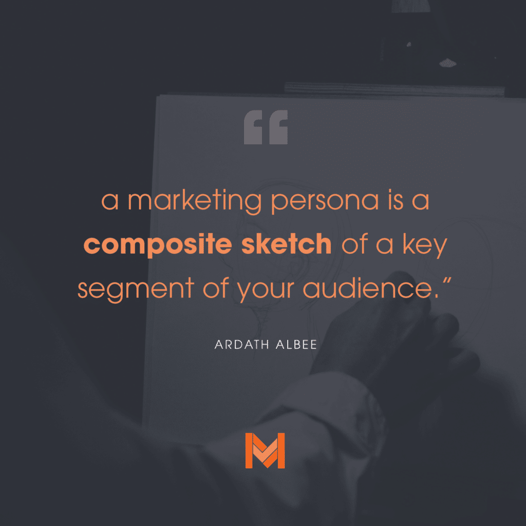"""Quoted text """" A marketing persona is a composite sketch of a key segment of your audience."""" - Ardath Albee"""
